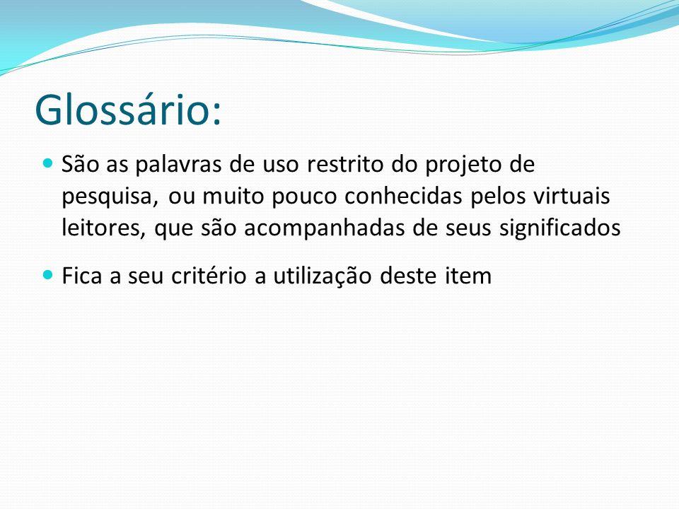 Glossário: São as palavras de uso restrito do projeto de pesquisa, ou muito pouco conhecidas pelos virtuais leitores, que são acompanhadas de seus sig