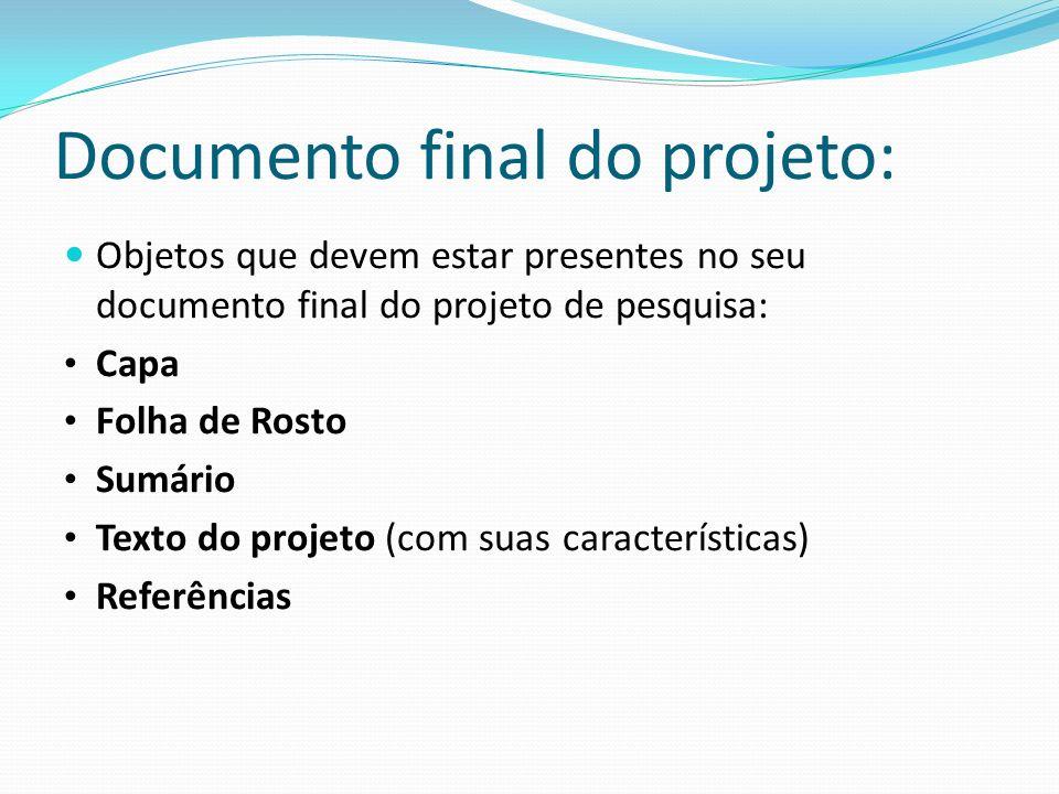 Documento final do projeto: Objetos que devem estar presentes no seu documento final do projeto de pesquisa: Capa Folha de Rosto Sumário Texto do proj