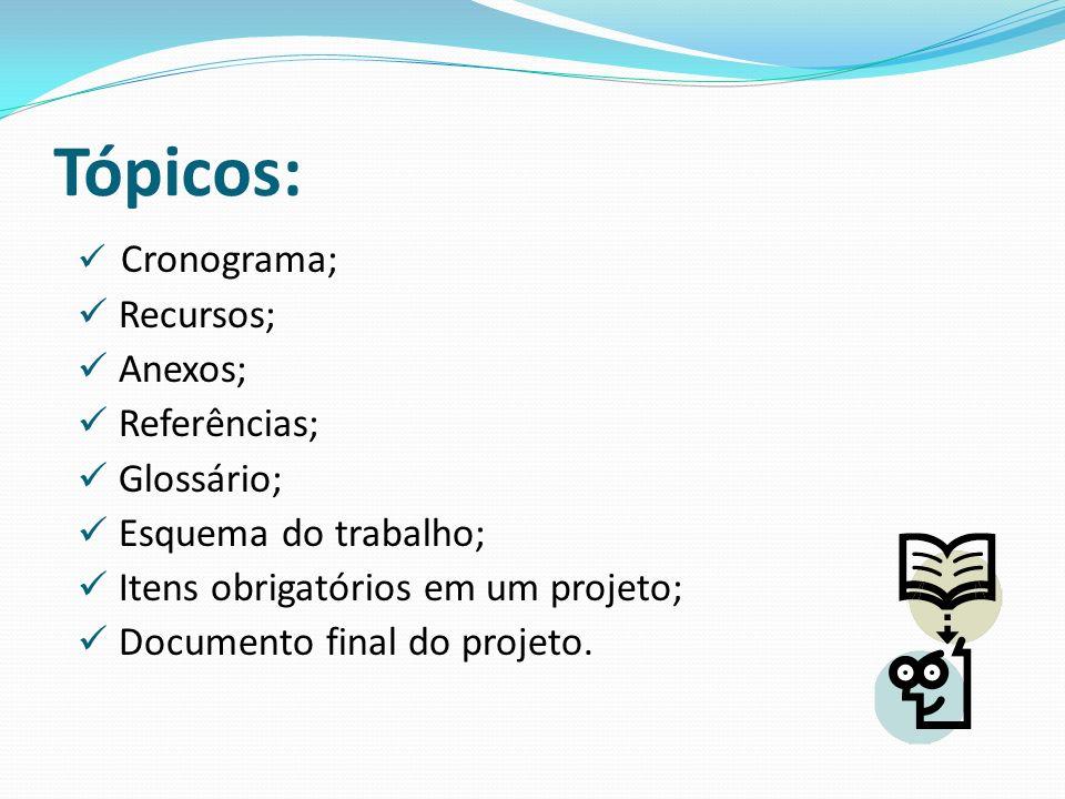 Tópicos: Cronograma; Recursos; Anexos; Referências; Glossário; Esquema do trabalho; Itens obrigatórios em um projeto; Documento final do projeto.