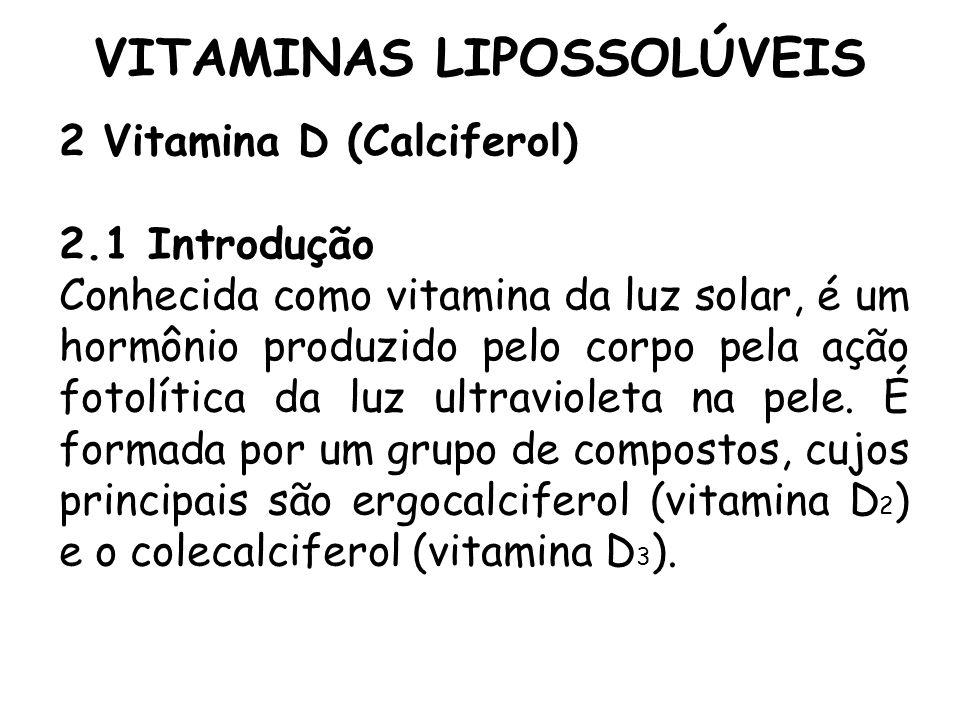 VITAMINAS LIPOSSOLÚVEIS 2 Vitamina D (Calciferol) 2.1 Introdução Conhecida como vitamina da luz solar, é um hormônio produzido pelo corpo pela ação fo