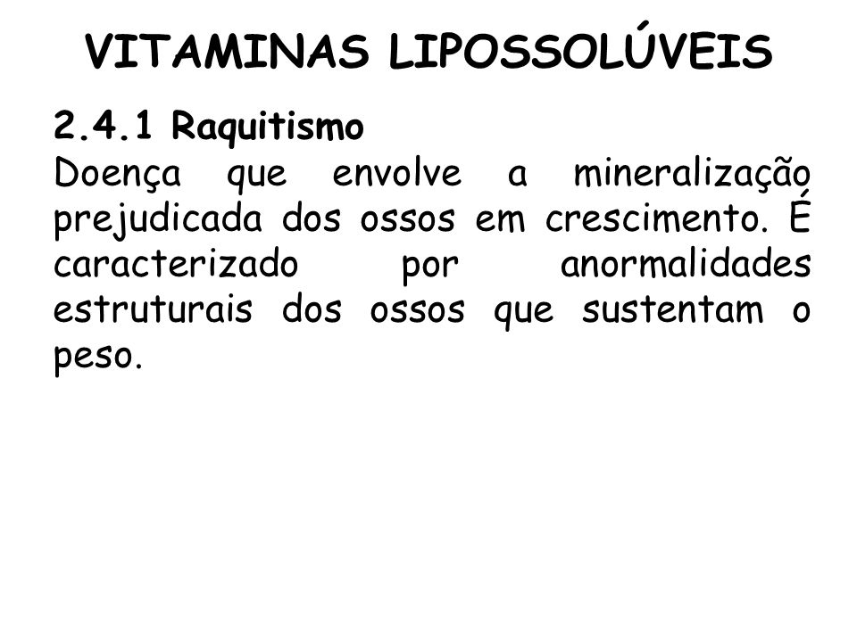 VITAMINAS LIPOSSOLÚVEIS 2.4.1 Raquitismo Doença que envolve a mineralização prejudicada dos ossos em crescimento. É caracterizado por anormalidades es