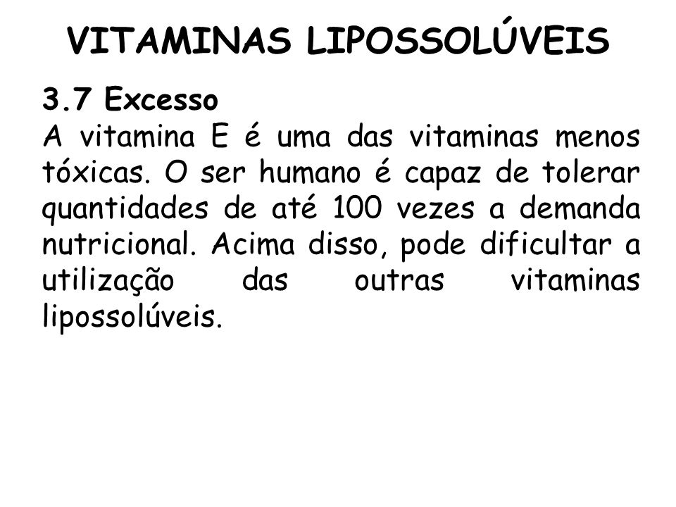VITAMINAS LIPOSSOLÚVEIS 3.7 Excesso A vitamina E é uma das vitaminas menos tóxicas. O ser humano é capaz de tolerar quantidades de até 100 vezes a dem