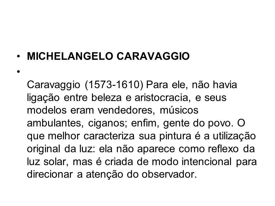 MICHELANGELO CARAVAGGIO Caravaggio (1573-1610) Para ele, não havia ligação entre beleza e aristocracia, e seus modelos eram vendedores, músicos ambula
