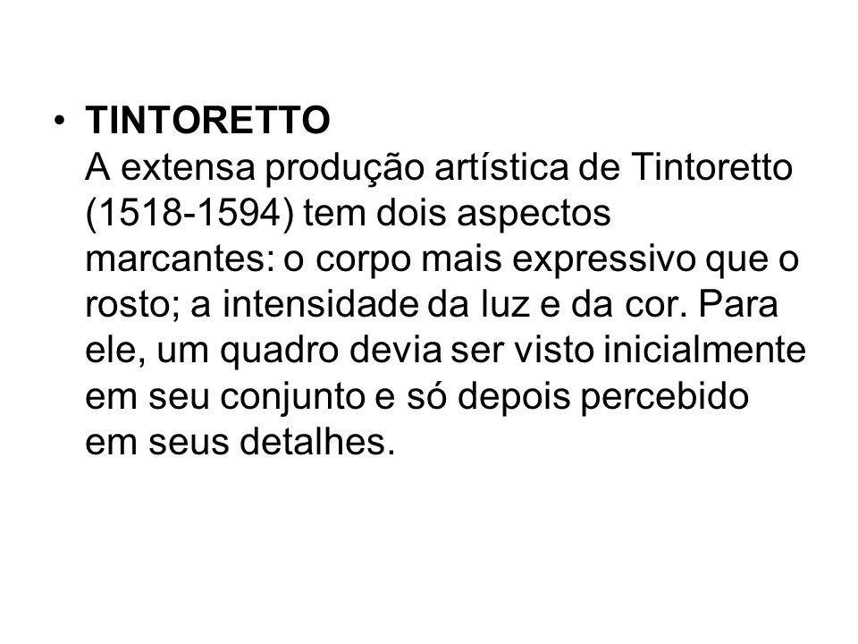 TINTORETTO A extensa produção artística de Tintoretto (1518-1594) tem dois aspectos marcantes: o corpo mais expressivo que o rosto; a intensidade da l