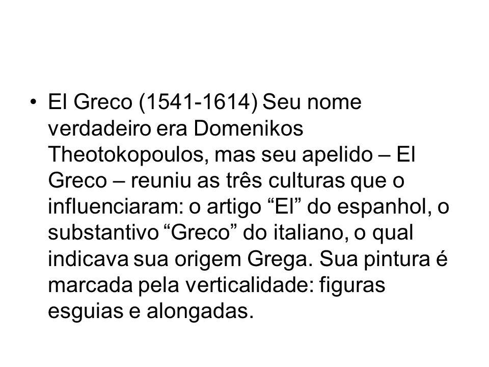 El Greco (1541-1614) Seu nome verdadeiro era Domenikos Theotokopoulos, mas seu apelido – El Greco – reuniu as três culturas que o influenciaram: o art