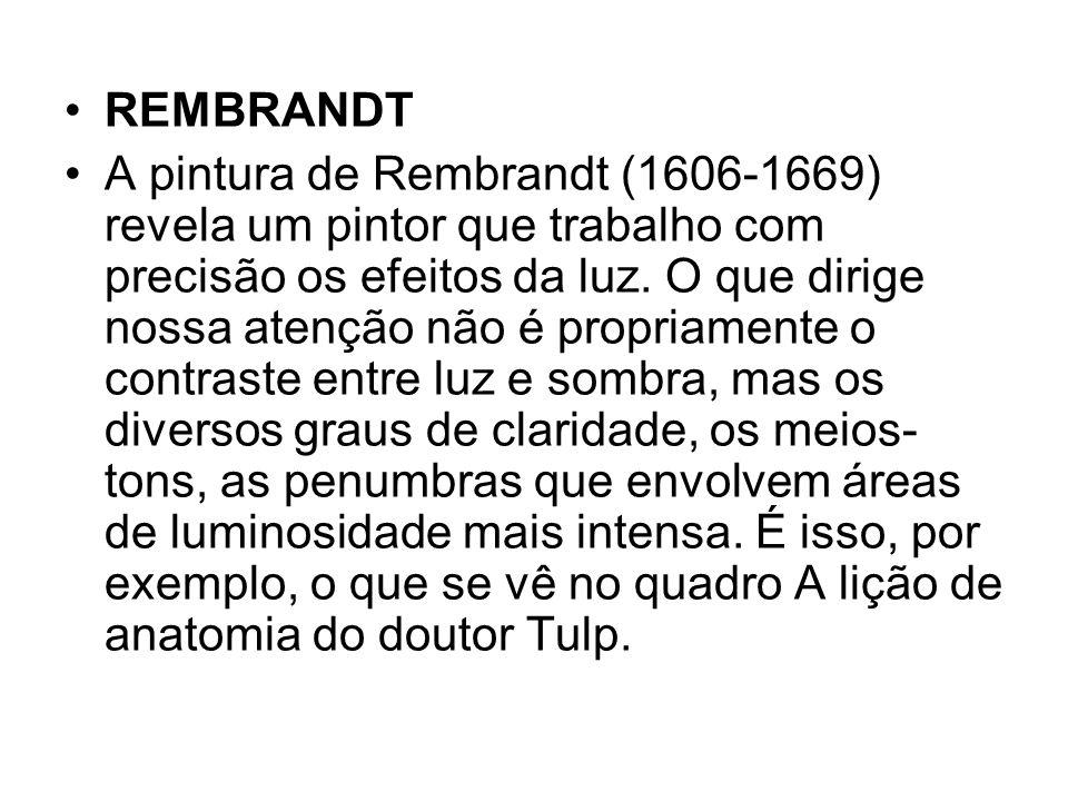 REMBRANDT A pintura de Rembrandt (1606-1669) revela um pintor que trabalho com precisão os efeitos da luz. O que dirige nossa atenção não é propriamen
