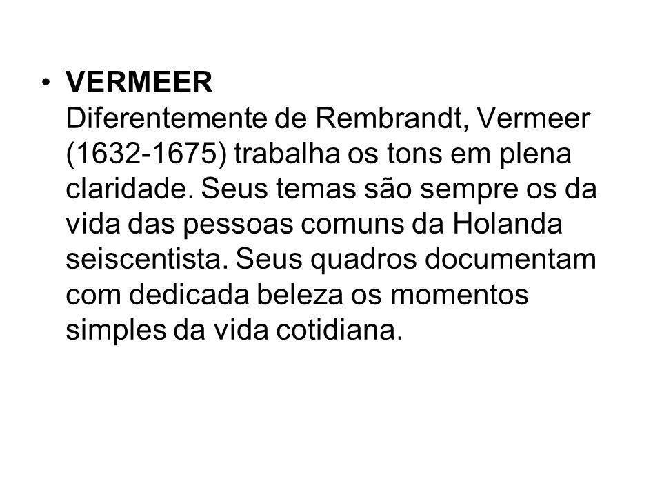 VERMEER Diferentemente de Rembrandt, Vermeer (1632-1675) trabalha os tons em plena claridade. Seus temas são sempre os da vida das pessoas comuns da H
