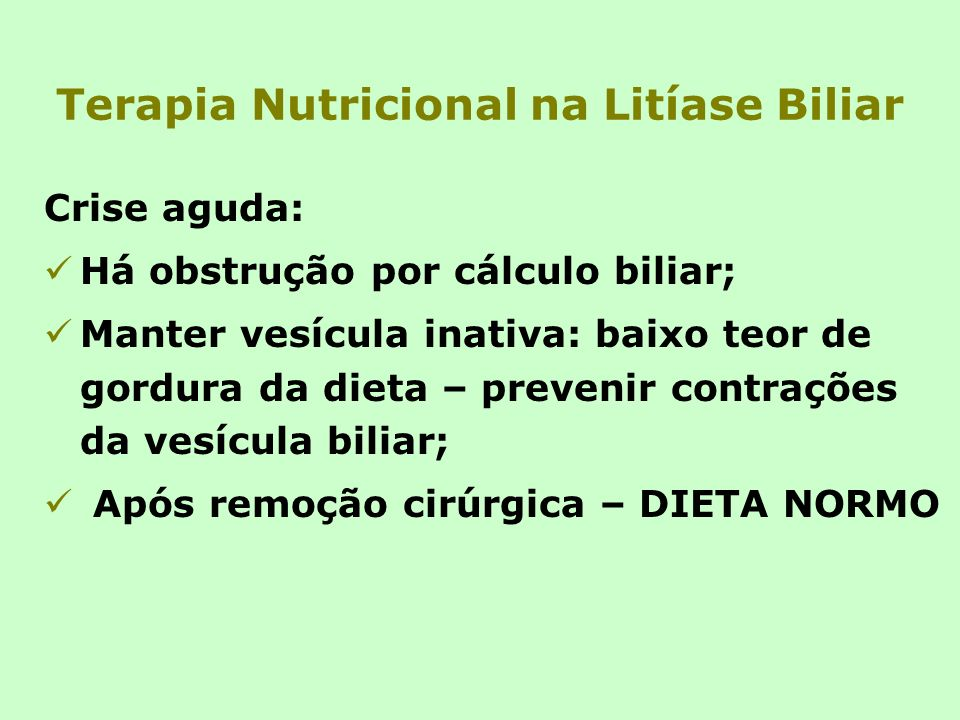 Terapia Nutricional na Litíase Biliar Crise aguda: Há obstrução por cálculo biliar; Manter vesícula inativa: baixo teor de gordura da dieta – prevenir