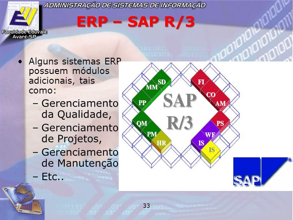 33 ERP – SAP R/3 Alguns sistemas ERP possuem módulos adicionais, tais como: –Gerenciamento da Qualidade, –Gerenciamento de Projetos, –Gerenciamento de