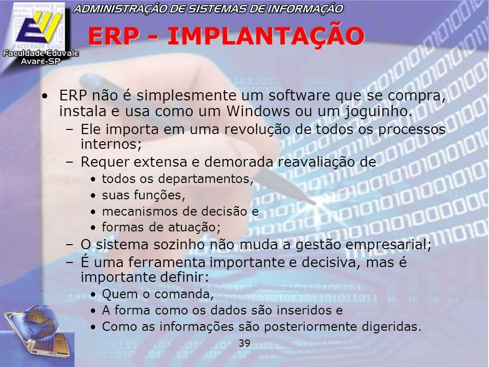 39 ERP - IMPLANTAÇÃO ERP não é simplesmente um software que se compra, instala e usa como um Windows ou um joguinho. –Ele importa em uma revolução de