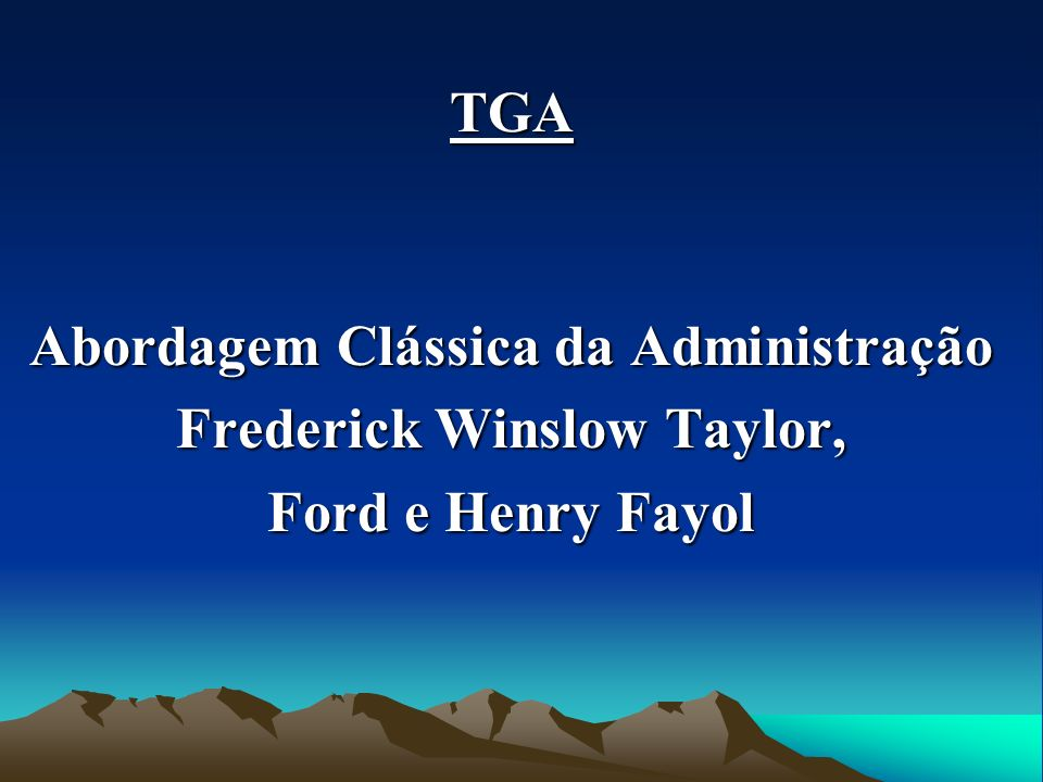 TGA Abordagem Clássica da Administração Frederick Winslow Taylor, Ford e Henry Fayol