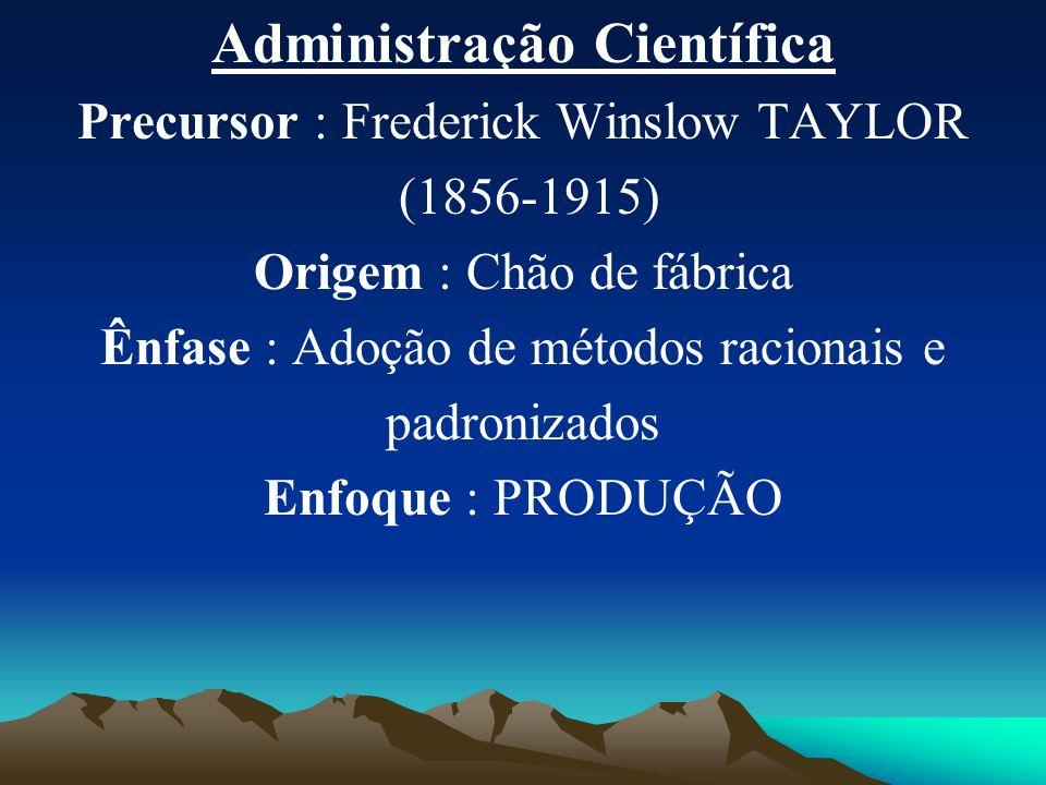 Administração Científica Precursor : Frederick Winslow TAYLOR (1856-1915) Origem : Chão de fábrica Ênfase : Adoção de métodos racionais e padronizados Enfoque : PRODUÇÃO
