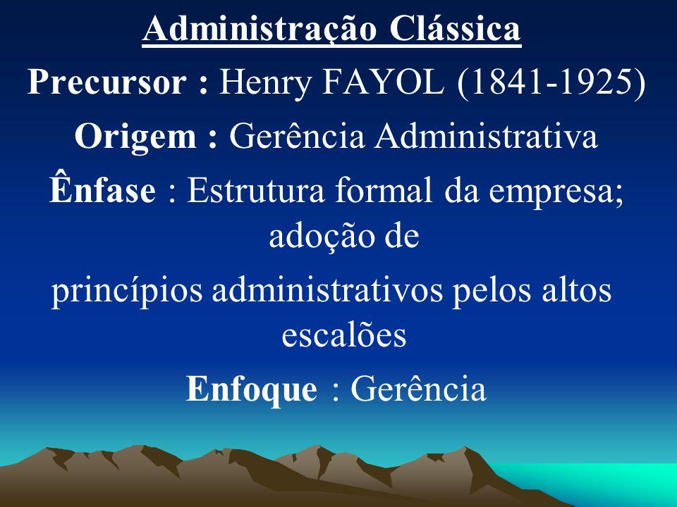 Administração Clássica Precursor : Henry FAYOL (1841-1925) Origem : Gerência Administrativa Ênfase : Estrutura formal da empresa; adoção de princípios administrativos pelos altos escalões Enfoque : Gerência