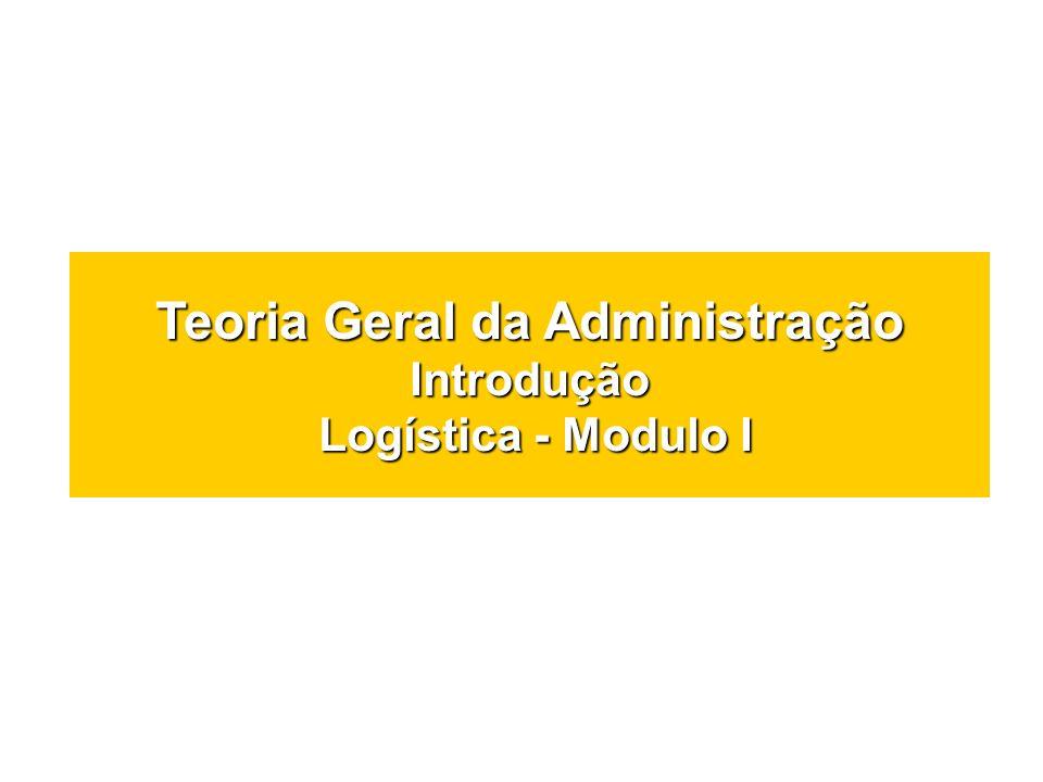 Teoria Geral da Administração Introdução Logística - Modulo I