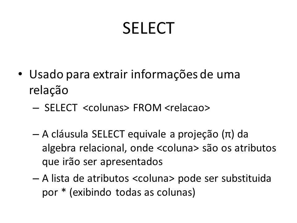 SELECT Usado para extrair informações de uma relação – SELECT FROM – A cláusula SELECT equivale a projeção (π) da algebra relacional, onde são os atri