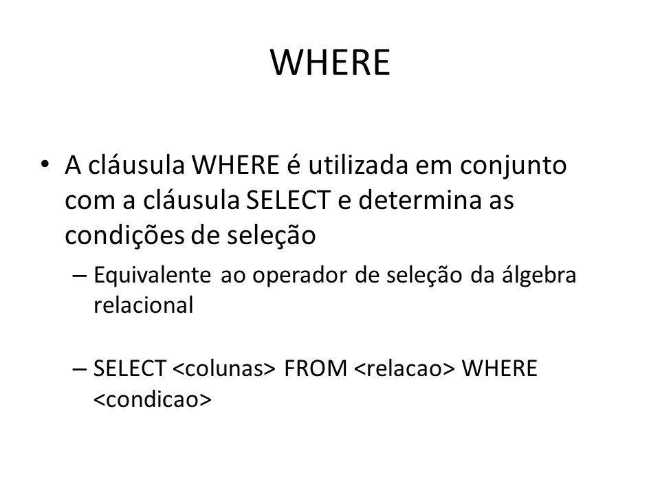 WHERE A cláusula WHERE é utilizada em conjunto com a cláusula SELECT e determina as condições de seleção – Equivalente ao operador de seleção da álgeb