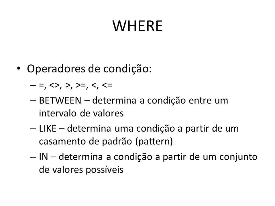WHERE Operadores de condição: – =, <>, >, >=, <, <= – BETWEEN – determina a condição entre um intervalo de valores – LIKE – determina uma condição a p
