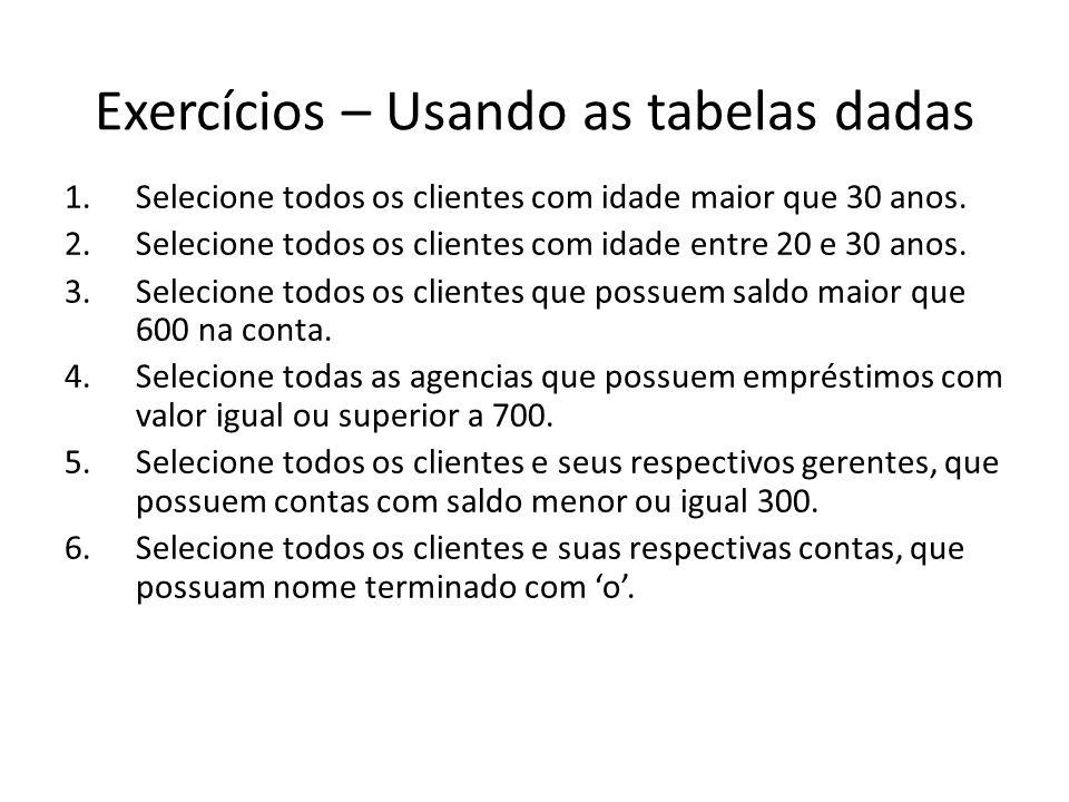 Exercícios – Usando as tabelas dadas 1.Selecione todos os clientes com idade maior que 30 anos. 2.Selecione todos os clientes com idade entre 20 e 30
