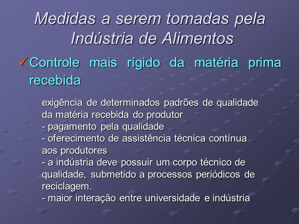 Medidas a serem tomadas pela Indústria de Alimentos Controle mais rígido da matéria prima recebida Controle mais rígido da matéria prima recebida exig