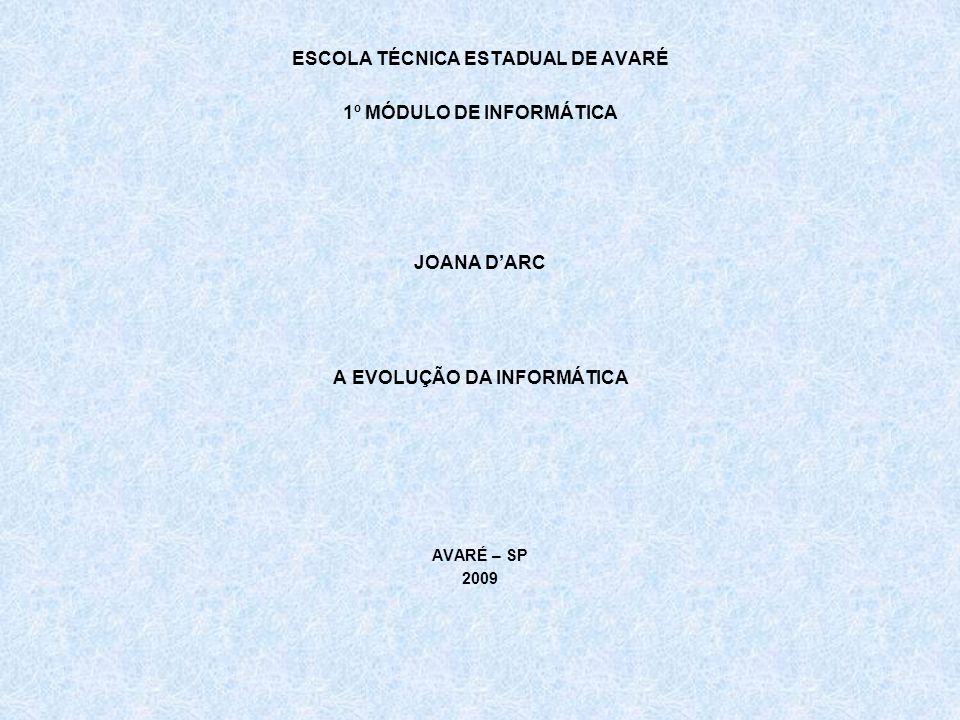 ESCOLA TÉCNICA ESTADUAL DE AVARÉ 1º MÓDULO DE INFORMÁTICA JOANA DARC A EVOLUÇÃO DA INFORMÁTICA AVARÉ – SP 2009