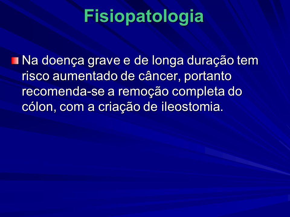 Fisiopatologia Na doença grave e de longa duração tem risco aumentado de câncer, portanto recomenda-se a remoção completa do cólon, com a criação de i