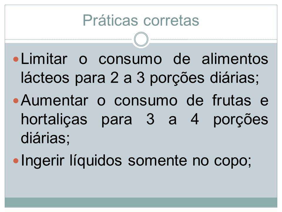 Práticas corretas Limitar o consumo de alimentos lácteos para 2 a 3 porções diárias; Aumentar o consumo de frutas e hortaliças para 3 a 4 porções diár