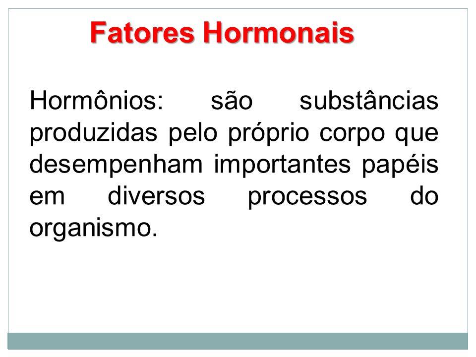 Fatores Hormonais Hormônios: são substâncias produzidas pelo próprio corpo que desempenham importantes papéis em diversos processos do organismo.