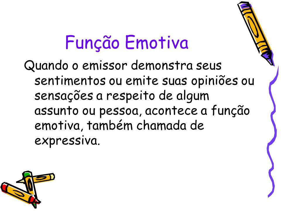 Função Emotiva Quando o emissor demonstra seus sentimentos ou emite suas opiniões ou sensações a respeito de algum assunto ou pessoa, acontece a funçã