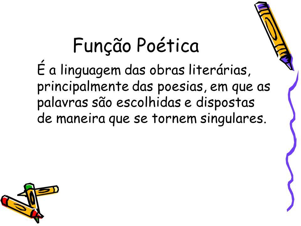 Função Poética É a linguagem das obras literárias, principalmente das poesias, em que as palavras são escolhidas e dispostas de maneira que se tornem