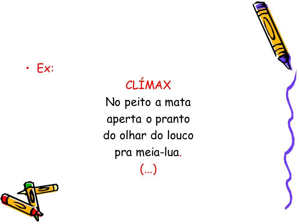 Ex: CLÍMAX No peito a mata aperta o pranto do olhar do louco pra meia-lua. (...)