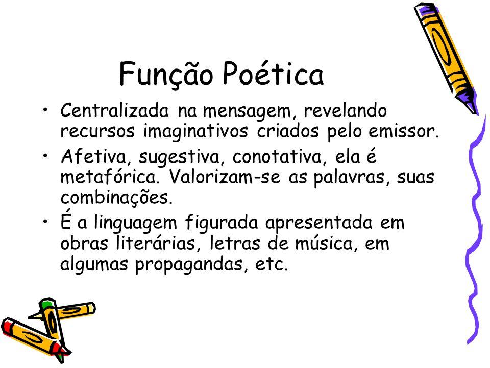 Função Poética Centralizada na mensagem, revelando recursos imaginativos criados pelo emissor.
