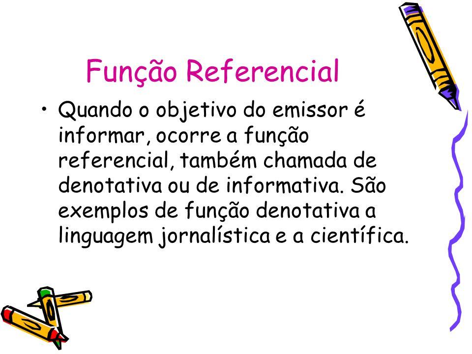 Função Referencial Quando o objetivo do emissor é informar, ocorre a função referencial, também chamada de denotativa ou de informativa. São exemplos