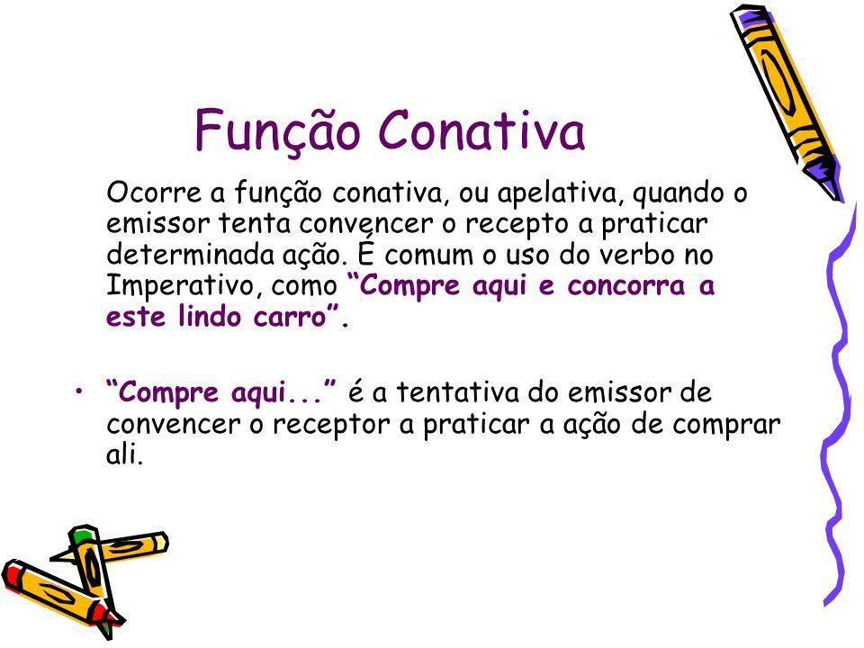 Função Conativa Ocorre a função conativa, ou apelativa, quando o emissor tenta convencer o recepto a praticar determinada ação.