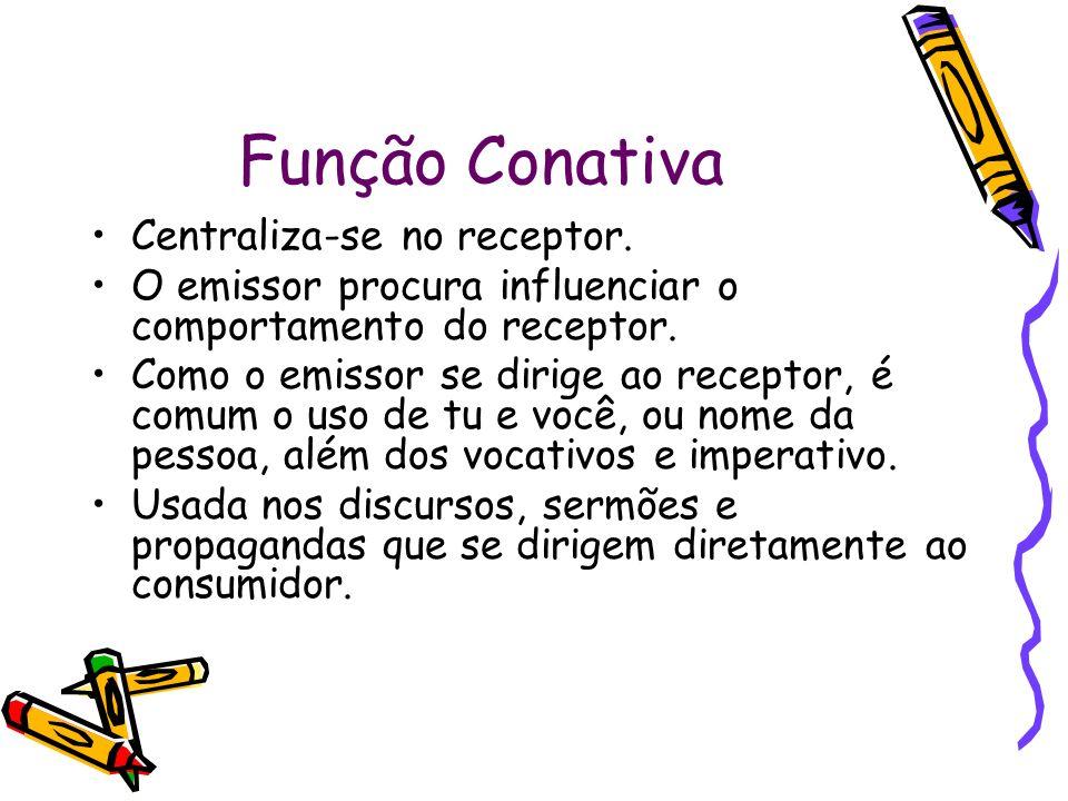 Função Conativa Centraliza-se no receptor. O emissor procura influenciar o comportamento do receptor. Como o emissor se dirige ao receptor, é comum o