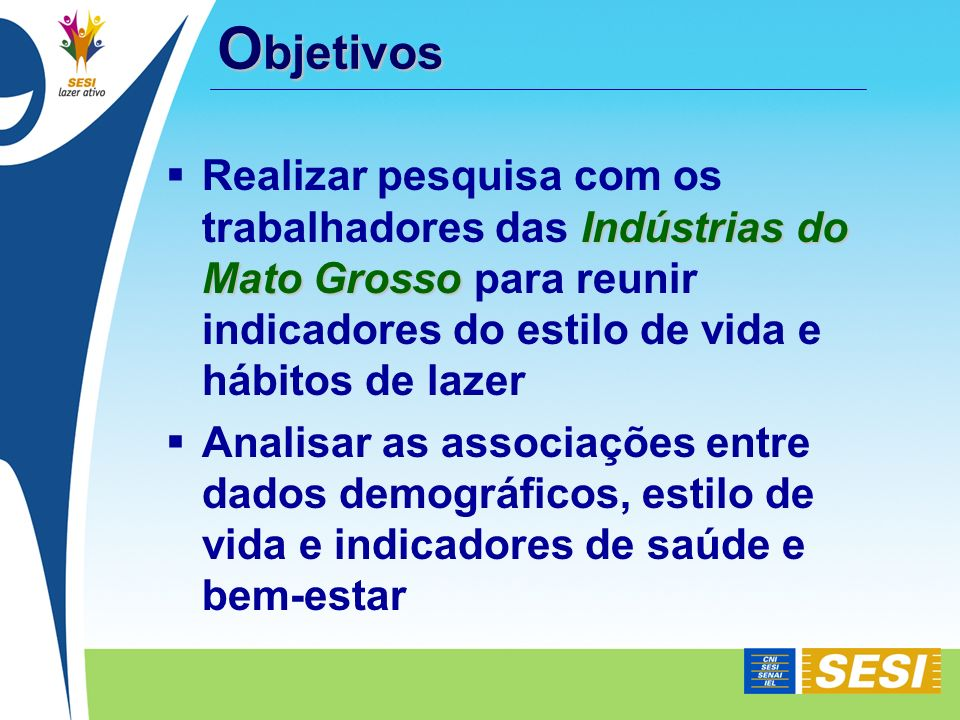 O bjetivos Indústrias do Mato Grosso Realizar pesquisa com os trabalhadores das Indústrias do Mato Grosso para reunir indicadores do estilo de vida e