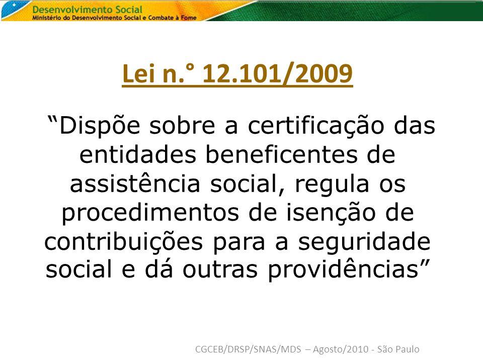 Lei n.° 12.101/2009 Dispõe sobre a certificação das entidades beneficentes de assistência social, regula os procedimentos de isenção de contribuições para a seguridade social e dá outras providências CGCEB/DRSP/SNAS/MDS – Agosto/2010 - São Paulo
