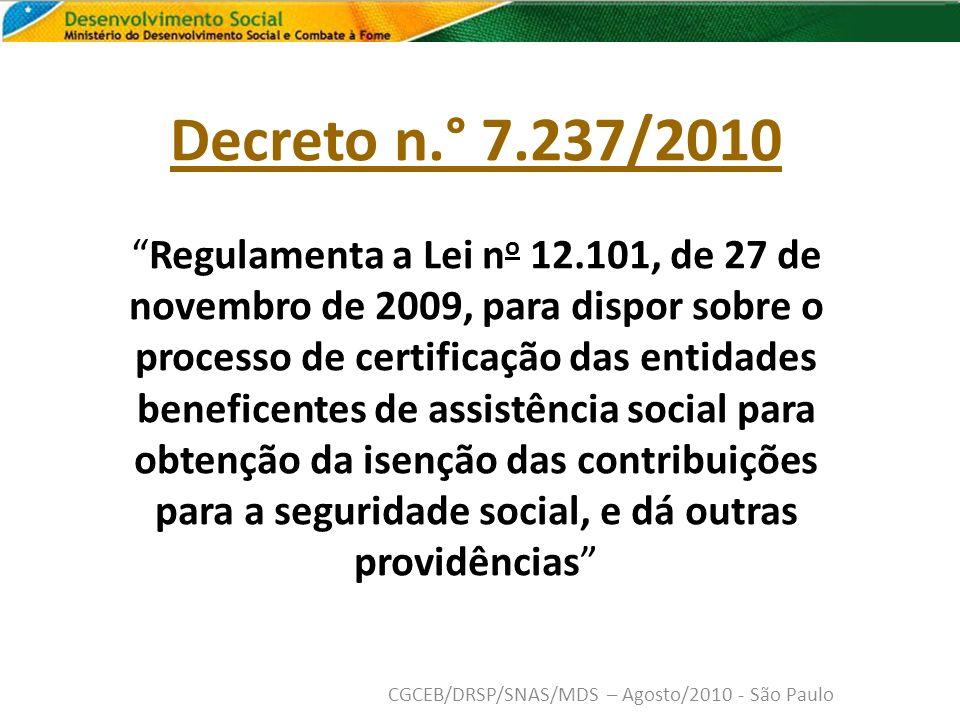 Decreto n.° 7.237/2010 Regulamenta a Lei n o 12.101, de 27 de novembro de 2009, para dispor sobre o processo de certificação das entidades beneficentes de assistência social para obtenção da isenção das contribuições para a seguridade social, e dá outras providências CGCEB/DRSP/SNAS/MDS – Agosto/2010 - São Paulo
