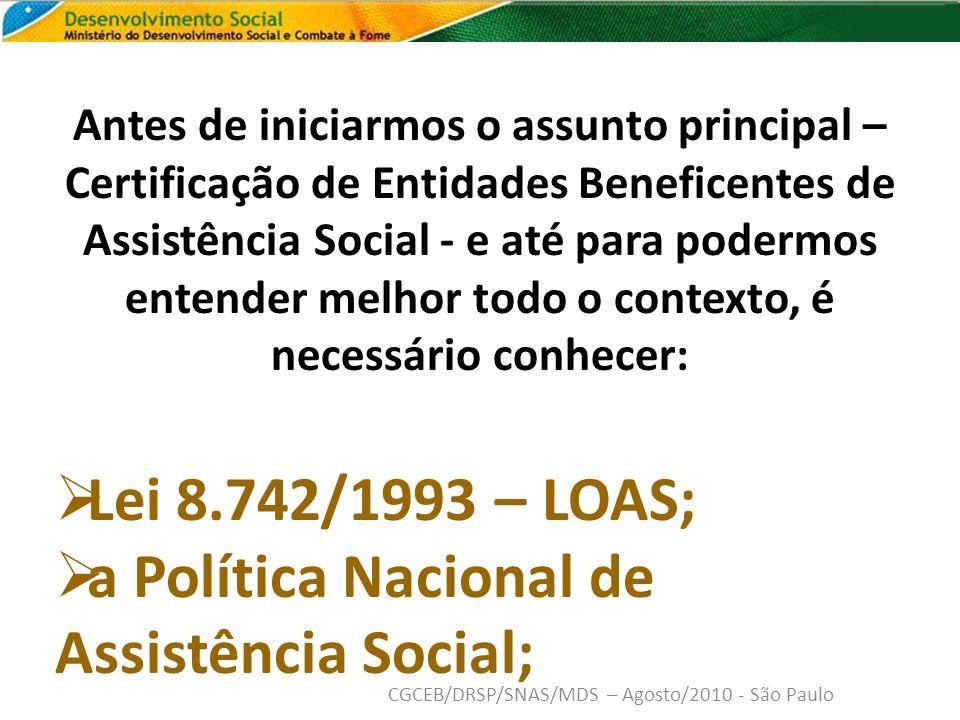 Antes de iniciarmos o assunto principal – Certificação de Entidades Beneficentes de Assistência Social - e até para podermos entender melhor todo o contexto, é necessário conhecer: Lei 8.742/1993 – LOAS; a Política Nacional de Assistência Social; CGCEB/DRSP/SNAS/MDS – Agosto/2010 - São Paulo
