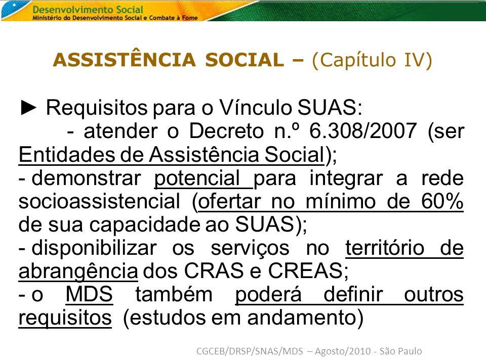 Requisitos para o Vínculo SUAS: - atender o Decreto n.º 6.308/2007 (ser Entidades de Assistência Social); - demonstrar potencial para integrar a rede socioassistencial (ofertar no mínimo de 60% de sua capacidade ao SUAS); - disponibilizar os serviços no território de abrangência dos CRAS e CREAS; - o MDS também poderá definir outros requisitos (estudos em andamento) ASSISTÊNCIA SOCIAL – (Capítulo IV) CGCEB/DRSP/SNAS/MDS – Agosto/2010 - São Paulo