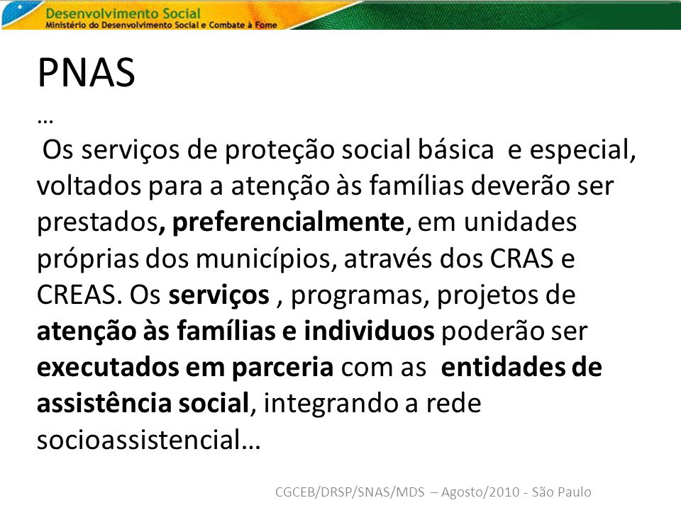 PNAS … Os serviços de proteção social básica e especial, voltados para a atenção às famílias deverão ser prestados, preferencialmente, em unidades próprias dos municípios, através dos CRAS e CREAS.