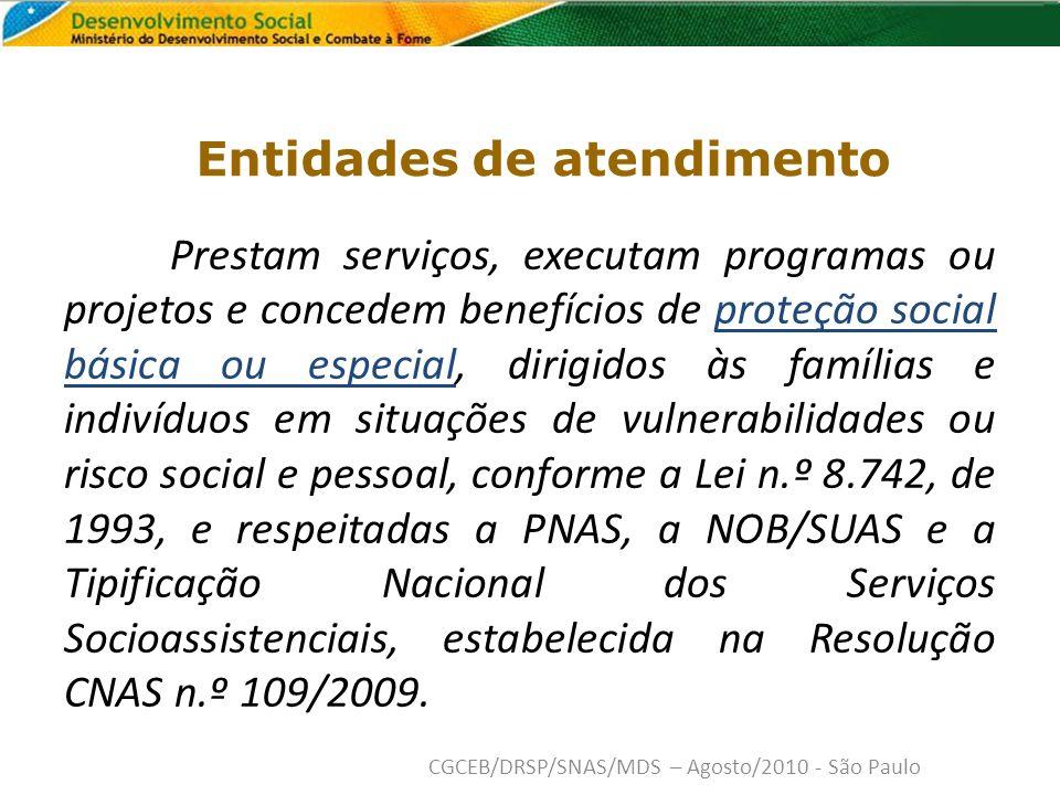 Entidades de atendimento Prestam serviços, executam programas ou projetos e concedem benefícios de proteção social básica ou especial, dirigidos às famílias e indivíduos em situações de vulnerabilidades ou risco social e pessoal, conforme a Lei n.º 8.742, de 1993, e respeitadas a PNAS, a NOB/SUAS e a Tipificação Nacional dos Serviços Socioassistenciais, estabelecida na Resolução CNAS n.º 109/2009.