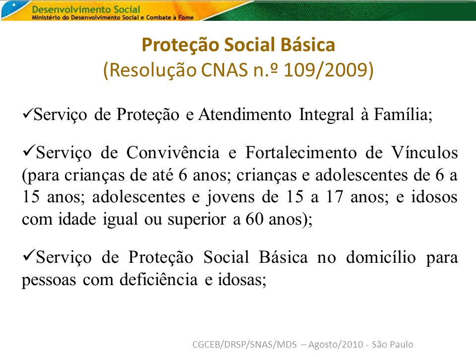 Proteção Social Especial de Média Complexidade (Resolução CNAS n.º 109/2009) Serviço de Proteção e Atendimento Especializado a Famílias e Indivíduos; Serviço Especializado em Abordagem Social (para crianças, adolescentes, jovens, adultos, idosos e famílias que utilizam espaços públicos como forma de moradia e/ou sobrevivência); Serviço de Proteção Social Especial para Pessoas com Deficiência, Idosos(As) e suas Famílias; Serviço de Proteção Social a Adolescentes em Cumprimento de Medida Socioeducativa de Liberdade Assistida – LA, e de Prestação de Serviços à Comunidade - PSC; Serviço Especializado para Pessoas em Situação de Rua.