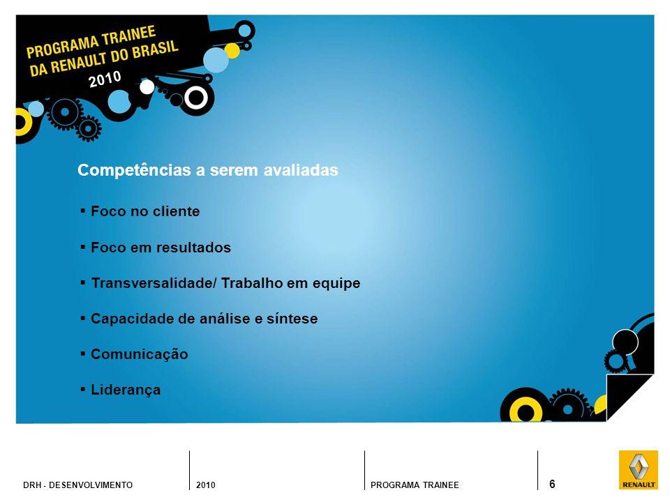 DRH - DESENVOLVIMENTO 2010PROGRAMA TRAINEE 6 Competências a serem avaliadas Foco no cliente Foco em resultados Transversalidade/ Trabalho em equipe Capacidade de análise e síntese Comunicação Liderança 2010