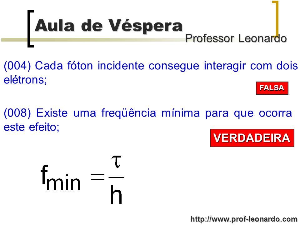 Professor Leonardo Aula de Véspera http://www.prof-leonardo.com (004) Cada fóton incidente consegue interagir com dois elétrons; FALSA (008) Existe um