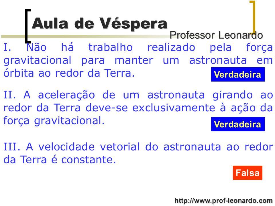 Professor Leonardo Aula de Véspera http://www.prof-leonardo.com I. Não há trabalho realizado pela força gravitacional para manter um astronauta em órb
