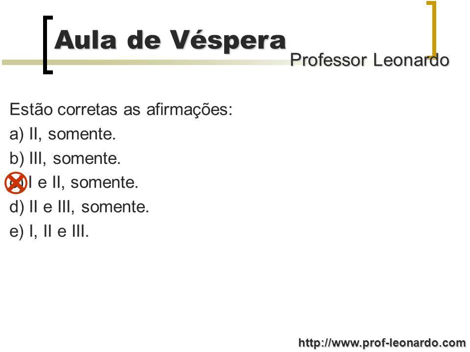 Professor Leonardo Aula de Véspera http://www.prof-leonardo.com Estão corretas as afirmações: a) II, somente. b) III, somente. c) I e II, somente. d)