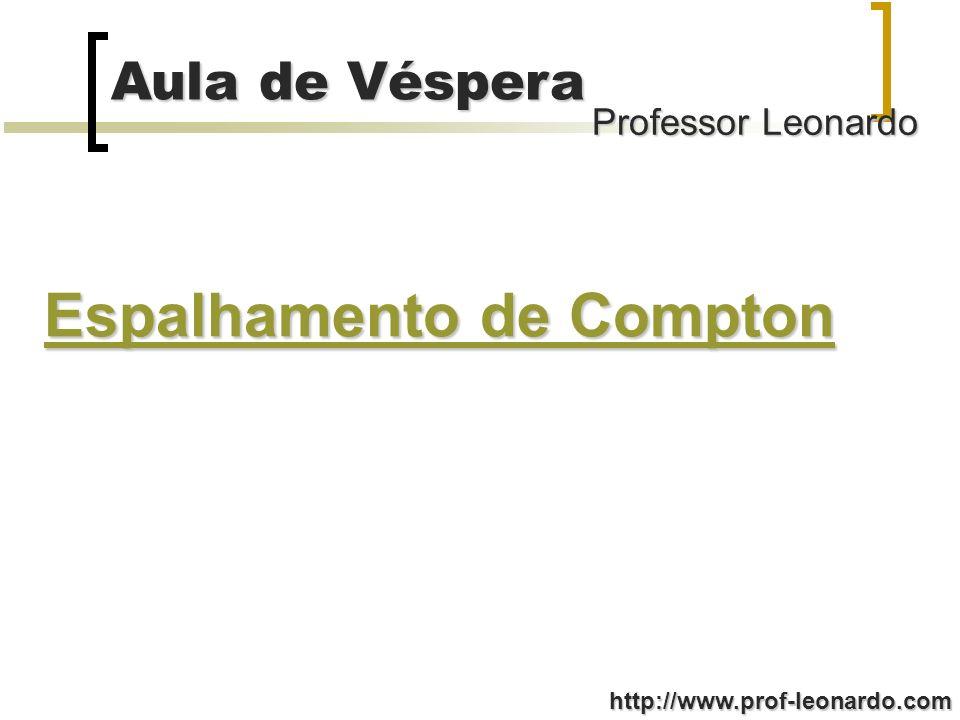 Professor Leonardo Aula de Véspera http://www.prof-leonardo.com - Fenômeno pelo qual a freqüência do fóton sofre um decréscimo em virtude de sua colisão com um elétron; - Elétron fracamente ligado ao núcleo não consegue absorver todo o fóton(altamente energético); - Ocorre uma colisão (semelhante a mecânica) entre o fóton e o elétron, podendo ser considerado um sistema físico isolado e colisão perfeitamente elástica; - Na colisão o fóton perde parte de sua energia e sofre um desvio em relação à sua direção de propagação;