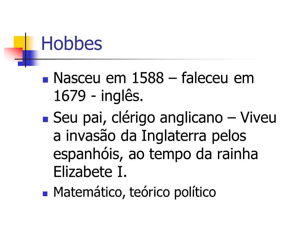 Hobbes Nasceu em 1588 – faleceu em 1679 - inglês. Seu pai, clérigo anglicano – Viveu a invasão da Inglaterra pelos espanhóis, ao tempo da rainha Eliza