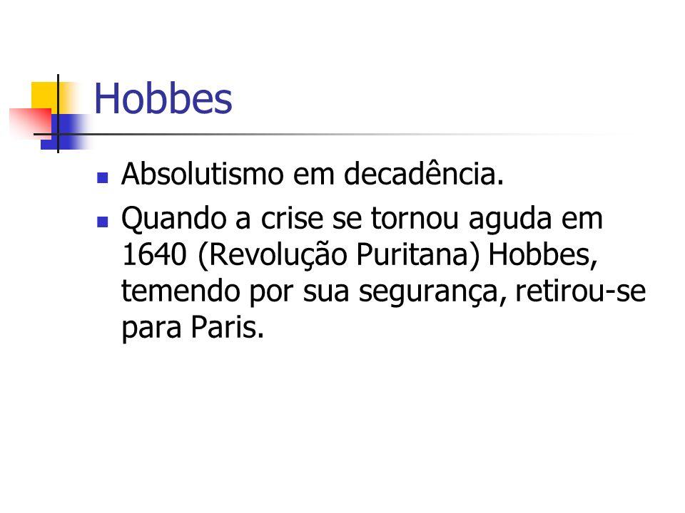 Hobbes Absolutismo em decadência. Quando a crise se tornou aguda em 1640 (Revolução Puritana) Hobbes, temendo por sua segurança, retirou-se para Paris