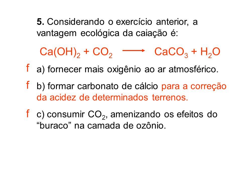 5. Considerando o exercício anterior, a vantagem ecológica da caiação é: Ca(OH) 2 + CO 2 CaCO 3 + H 2 O a) fornecer mais oxigênio ao ar atmosférico. b